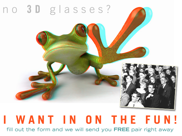 No 3D Glasses? No Problem! Just fill out the form and we will send you a pair right away!